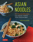 Asian Noodles: 86 Classic Recipes from Vietnam, Thailand, China, Korea and Japan Cover Image