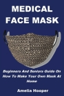 Medical Face Mask: Beginners And Seniors Guide On How To Make Your Own Mask At Home Cover Image