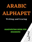 Arabic Alphabets Writing and Tracing: Arabic Reading for beginners, Learning Arabic language of the Quran, Arabic Writing Workbook, Arabic letters for Cover Image
