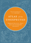 Atlas of the Unexpected: Haphazard discoveries, chance places and unimaginable destinations (Unexpected Atlases) Cover Image