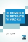 The Achievement Of The British Navy In The World-War Cover Image