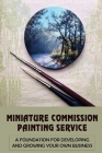 Miniature Commission Painting Service: A Foundation For Developing And Growing Your Own Business: Miniature Painting Tips Cover Image