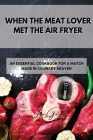 When the Meat Lover Met the Air Fryer: An Essential Cookbook for a Match Made in Culinary Heaven Cover Image