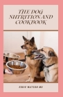 The Dog Nutrition and Cookbook: The Essential and Simple Guide to Keeping Your Dog Happy and Healthy Cover Image