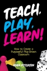 Teach, Play, Learn!: How to Create a Purposeful Play-Driven Classroom Cover Image