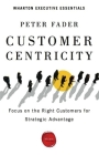Customer Centricity: Focus on the Right Customers for Strategic Advantage (Wharton Executive Essentials) Cover Image