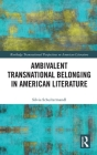 Ambivalent Transnational Belonging in American Literature (Routledge Transnational Perspectives on American Literature) Cover Image