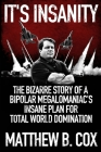 It's Insanity: The Bizarre Story of a Bipolar Megalomaniac's Insane Plan for Total World Domination Cover Image