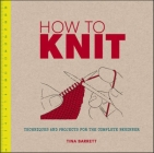 How to Knit: Techniques and Projects for the Complete Beginner Cover Image