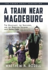 A Train near Magdeburg (the Young Adult Adaptation): The Holocaust, the Survivors, and the American Soldiers Who Saved Them Cover Image
