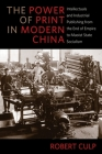 The Power of Print in Modern China: Intellectuals and Industrial Publishing from the End of Empire to Maoist State Socialism (Studies of the Weatherhead East Asian Institute) Cover Image
