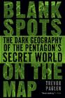 Blank Spots on the Map: The Dark Geography of the Pentagon's Secret World Cover Image