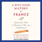 A Bite-Sized History of France Lib/E: Gastronomic Tales of Revolution, War, and Enlightenment Cover Image