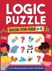 Logic Puzzles for Kids Ages 6-8: A Fun Educational Brain Game Workbook for Kids With Answer Sheet: Brain Teasers, Math, Mazes, Logic Games, And More F Cover Image
