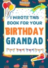 I Wrote This Book For Your Birthday Grandad: The Perfect Birthday Gift For Kids to Create Their Very Own Book For Grandad Cover Image