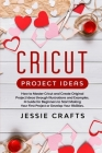 Cricut Project Ideas: How to Master Cricut and Create Original Project Ideas through Illustrations and Examples. A Guide for Beginners to St Cover Image