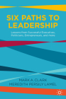 Six Paths to Leadership: Lessons from Successful Executives, Politicians, Entrepreneurs, and More Cover Image