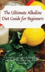 The Ultimate Alkaline Diet Guide for Beginners: Amazing and Affordable Recipes to Make Incredible Salads and Smoothies Cover Image