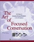 The Art of Focused Conversation: 100 Ways to Access Group Wisdom in the Workplace (ICA) Cover Image