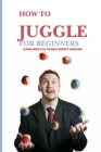 How To Juggle For Beginners- Learn About All Things Contact Juggling: Learn To Juggle Cover Image