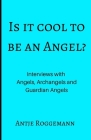 Is It Cool To Be An Angel?: Interviews with Angels, Archangels and Guardian Angels Cover Image