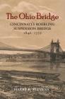The Ohio Bridge: Cincinnati's Roebling Suspension Bridge, 1846-1939 Cover Image