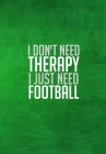 I Dont Need Therapy I Just Need Football: Thoughtful Gift For The Football Obsessed - 120 Lined Pages for Writing Notes, Journaling, Drawing Etc Cover Image