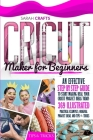 Cricut Maker For Beginners: An Effective Step-by-step Guide to Start Making Real Your Cricut Project Ideas Today: 369 Illustrated Practical Exampl Cover Image