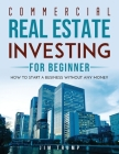 Commercial Real Estate Investing for Beginners: How To Start A Business Without Any Money Cover Image