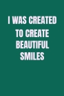 I Was Created To Create Beautiful Smiles: Dentist quote great for student of hygienist Cover Image