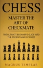 Chess: Master The Art Of Checkmate - The Ultimate Beginner's Guide Into The Ancient Game of Chess Cover Image