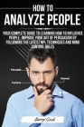 How to Analyze People: Your complete guide to learning how to influence people, improve your art of persuasion by following the latest NPL te Cover Image