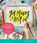 Get Messy Art: The No-Rules, No-Judgment, and No-Pressure Approach to Making Art - Create with Watercolor, Acrylic, Markers, Inks, and More Cover Image