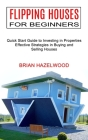 Flipping Houses for Beginners: Effective Strategies in Buying and Selling Houses (Quick Start Guide to Investing in Properties) Cover Image