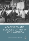 Academies and Schools of Art in Latin America (Routledge Research in Art History) Cover Image