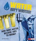 Water Isn't Wasted!: How Does Water Become Safe to Drink? Cover Image