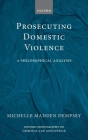 Prosecuting Domestic Violence: A Philosophical Analysis (Oxford Monographs on Criminal Law and Justice) Cover Image
