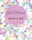 Just Between Mom & Me: A Place To Share Your Thoughts & Feelings While Getting To Know Each Other Better Cover Image