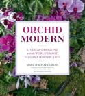 Orchid Modern: Living and Designing with the World's Most Elegant Houseplants Cover Image