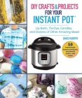 DIY Crafts & Projects for Your Instant Pot: Lip Balm, Tie-Dye, Candles, and Dozens of Other Amazing Ideas! Cover Image