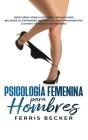 Psicología Femenina para Hombres: Descubre cómo captivar y atraer más mujeres al entender mejor sus comportamientos cuando tratan con hombres Cover Image