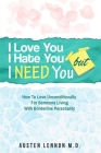 Borderline Personality Disorder - I Love You, I Hate You, But I Need You: How To Love Unconditionally for Someone Living with Borderline Personality ( Cover Image