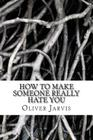 How to Make Someone Really Hate You: Based on the Psychology of Anger, Disappointment, Spleen and Peevishness Cover Image