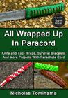 All Wrapped Up In Paracord: Knife and Tool Wraps, Survival Bracelets, And More Projects With Parachute Cord Cover Image