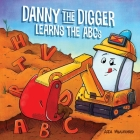 Danny the Digger Learns the ABCs: Practice the Alphabet with Bulldozers, Cranes, Dump Trucks, and more Construction Site Vehicles! (Danny ABCs ) Cover Image