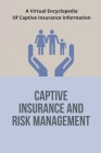Captive Insurance And Risk Management: A Virtual Encyclopedia Of Captive Insurance Information: Captive Insurance With Avoiding The Risks Cover Image