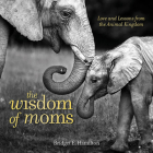 The Wisdom of Moms: Love and Lessons from the Animal Kingdom Cover Image