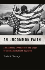 An Uncommon Faith: A Pragmatic Approach to the Study of African American Religion Cover Image