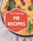 Top 75 Yummy Pie Recipes: The Highest Rated Yummy Pie Cookbook You Should Read Cover Image