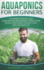 Aquaponics for Beginners: The Ultimate Step-by-Step Guide to Building Your Own Aquaponics Garden System That Will Grow Organic Vegetables, Fruit Cover Image